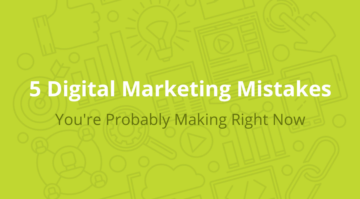 5 Digital Marketing Mistakes You're Probably Making Right Now