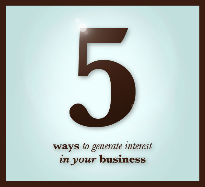5 Ways To Generate Interest In Your Business
